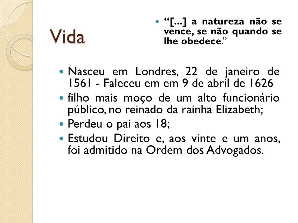 Vida [...] a natureza não se vence, se não quando se lhe obedece. Nasceu em Londres, 22 de janeiro de 1561 - Faleceu em em 9 de abril de 1626.
